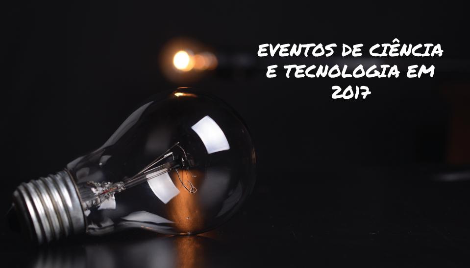 Eventos de Ciências e Tecnologias que ainda pode visitar em 2017!